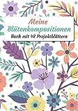 Meine Blütenkompositionen: Heft mit 48 Projektformularen zum Ausfüllen | Nachfolgezeitschrift | Blumenkomposition und BlumenstraussNachfolgeheft | 100 ... (Kreative Freizeitgestaltung, Band 5)